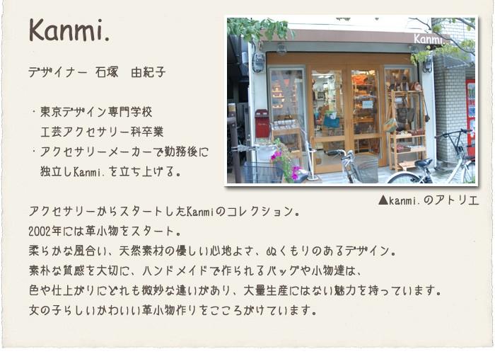 kanmi.カンミ /デザイナー石塚由紀子/東京デザイン専門学校 工芸アクセサリー科卒業 アクセサリーメーカーで勤務後、独立し、Kanmi.を立ち上げる。アクセサリーからスタートしたKanmi.(カンミ)のコレクション。2002年には革小物をスタート。柔らかな風合い、天然素材の優しい心地よさ、ぬくもりのあるデザイン。素朴な質感を大切に、ハンドメイドで作られるバッグや小物たちは、色や仕上がりにどれも微妙な違いがあり、大量生産にはない魅力を持っています。女の子らしいかわいい革小物作りをこころがけています。
